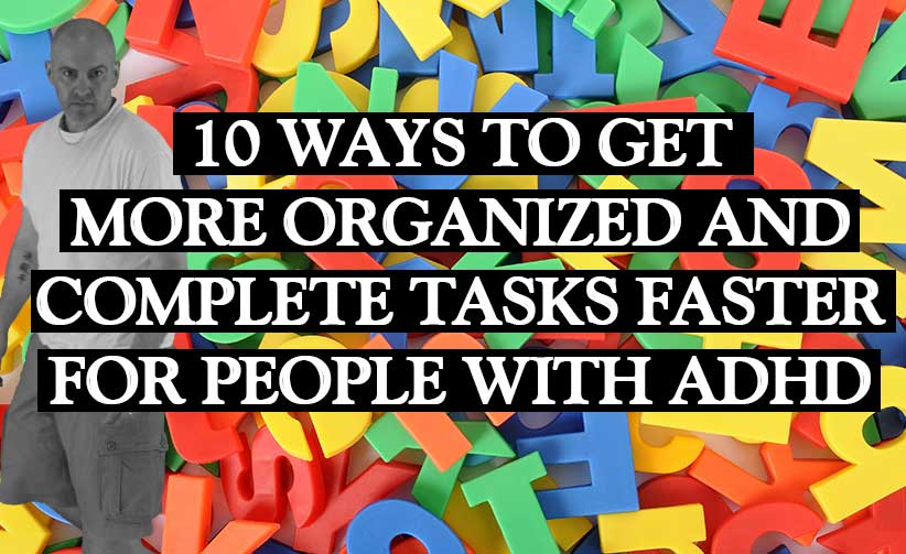 10 ways for ADD Peeps to Organize and Complete Tasks Faster